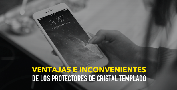 Ventajas e inconvenientes de los protectores de cristal templado