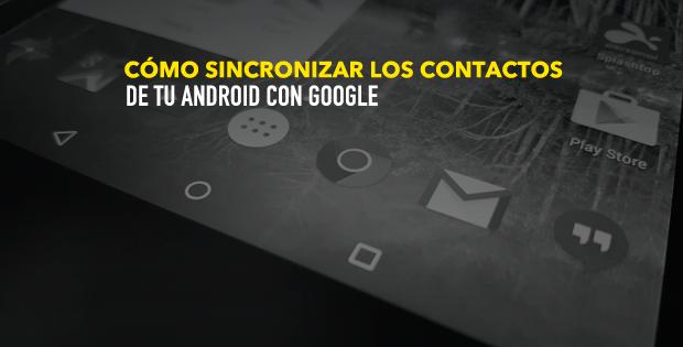 ¿Cómo sincronizar los contactos de tu Android con Google?